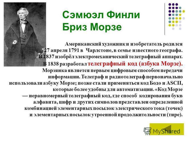 Сэмюэл Финли Бриз Морзе Американский художник и изобретатель родился 27 апреля 1791 в Чарлстоне, в семье известного географа. В 1837 изобрёл электромеханический телеграфный аппарат. В 1838 разработал телеграфный код (азбука Морзе). Морзянка является