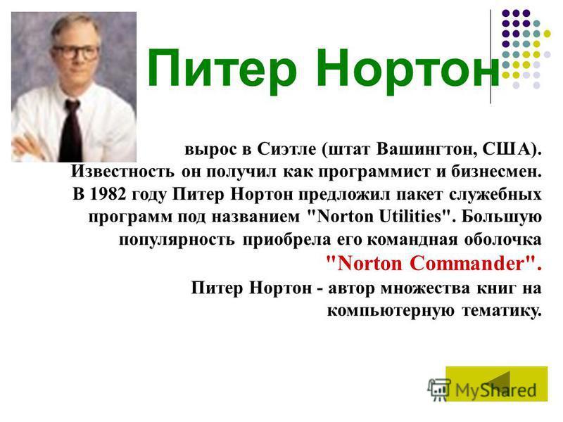 Питер Нортон вырос в Сиэтле (штат Вашингтон, США). Известность он получил как программист и бизнесмен. В 1982 году Питер Нортон предложил пакет служебных программ под названием