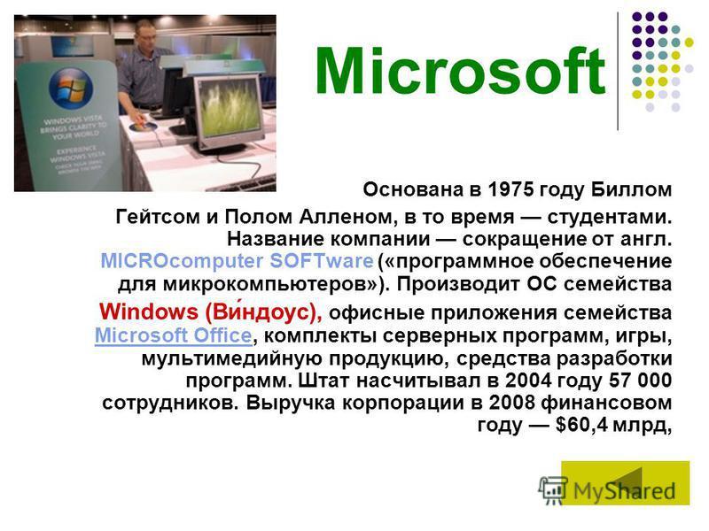 Microsoft Основана в 1975 году Биллом Гейтсом и Полом Алленом, в то время студентами. Название компании сокращение от англ. MICROcomputer SOFTware («программное обеспечение для микрокомпьютеров»). Производит ОС семейства Windows (Ви́доу с), офисные п