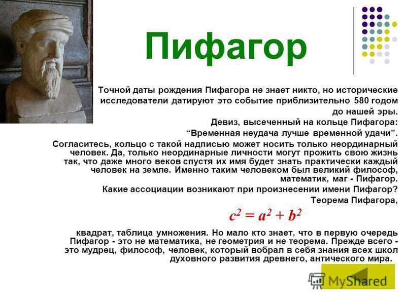 Пифагор Точной даты рождения Пифагора не знает никто, но исторические исследователи датируют это событие приблизительно 580 годом до нашей эры. Девиз, высеченный на кольце Пифагора: Временная неудача лучше временной удачи. Согласитесь, кольцо с такой