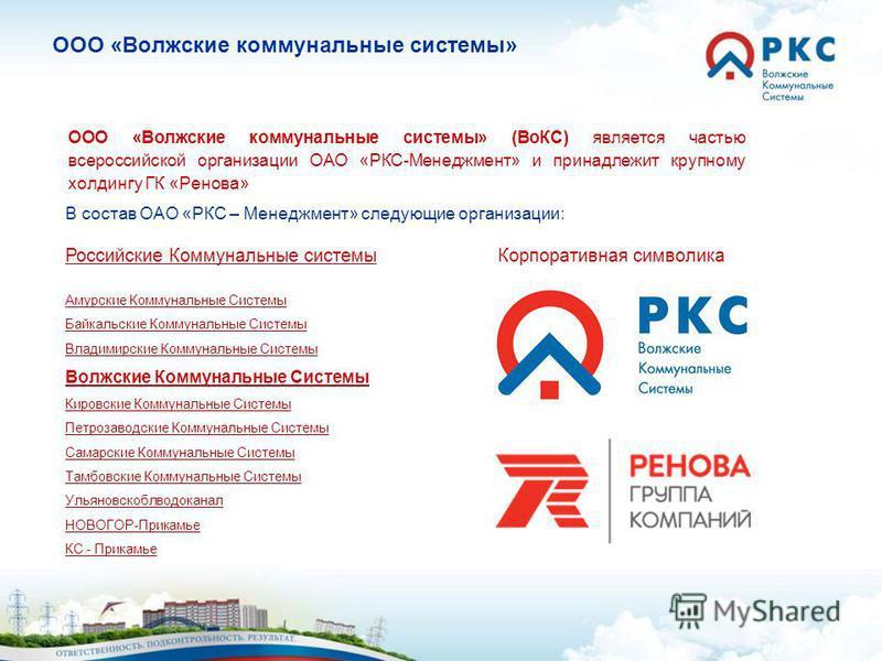 ООО «Волжские коммунальные системы» (ВоКС) является частью всероссийской организации ОАО «РКС-Менеджмент» и принадлежит крупному холдингу ГК «Ренова» В состав ОАО «РКС – Менеджмент» следующие организации: Российские Коммунальные системы Амурские Комм