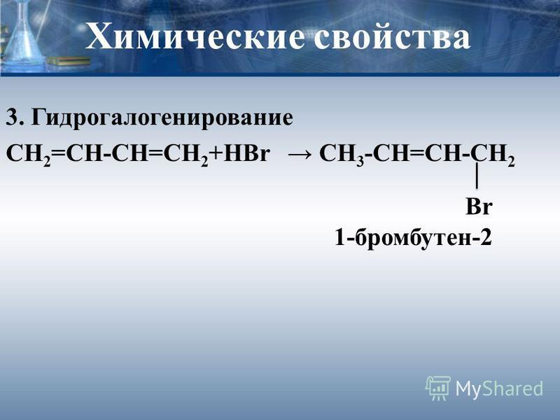 Химические свойства 3. Гидрогалогенирование СН 2 =СН-СН=СН 2 +HBr CH 3 -CH=CH-CH 2 Br 1-бромбутен-2