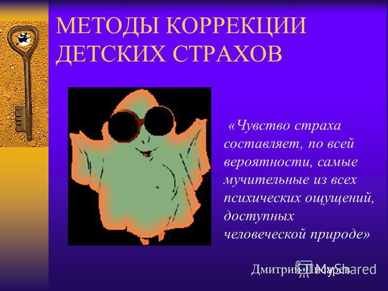 МЕТОДЫ КОРРЕКЦИИ ДЕТСКИХ СТРАХОВ «Чувство страха составляет, по всей вероятности, самые мучительные из всех психических ощущений, доступных человеческой природе» Дмитрий Писарев