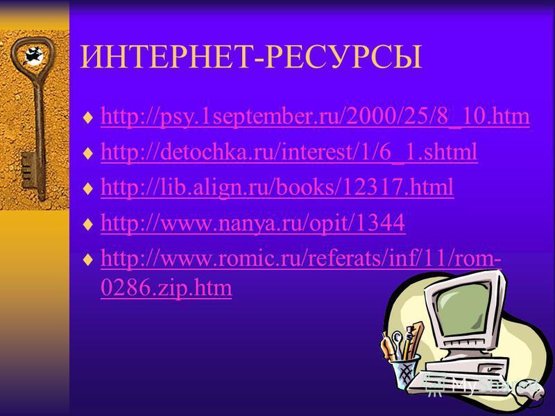 ИНТЕРНЕТ-РЕСУРСЫ http://psy.1september.ru/2000/25/8_10. htm http://detochka.ru/interest/1/6_1. shtml http://lib.align.ru/books/12317. html http://www.nanya.ru/opit/1344 http://www.romic.ru/referats/inf/11/rom- 0286.zip.htm http://www.romic.ru/referat