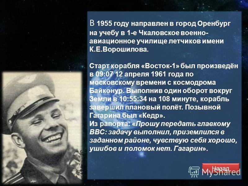 В 1955 году направлен в город Оренбург на учебу в 1-е Чкаловское военно- авиационное училище летчиков имени К.Е.Ворошилова. Старт корабля «Восток-1» был произведён в 09:07 12 апреля 1961 года по московскому времени с космодрома Байконур. Выполнив оди
