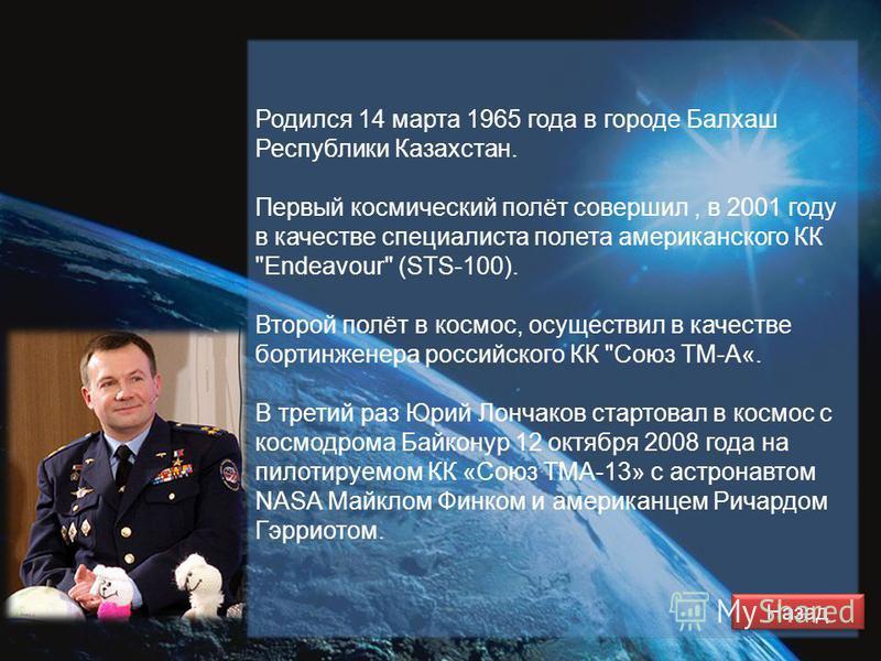 Родился 14 марта 1965 года в городе Балхаш Республики Казахстан. Первый космический полёт совершил, в 2001 году в качестве специалиста полета американского КК