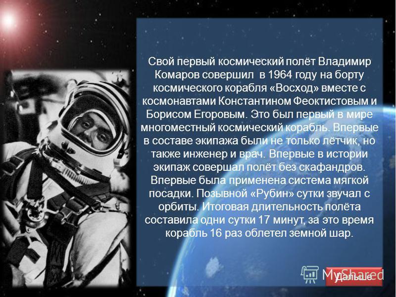 Свой первый космический полёт Владимир Комаров совершил в 1964 году на борту космического корабля «Восход» вместе с космонавтами Константином Феоктистовым и Борисом Егоровым. Это был первый в мире многоместный космический корабль. Впервые в составе э