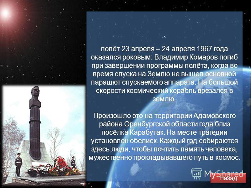 . полёт 23 апреля – 24 апреля 1967 года оказался роковым: Владимир Комаров погиб при завершении программы полёта, когда во время спуска на Землю не вышел основной парашют спускаемого аппарата. На большой скорости космический корабль врезался в землю.