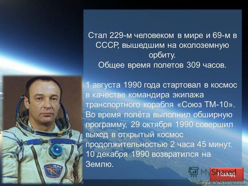 Стал 229-м человеком в мире и 69-м в СССР, вышедшим на околоземную орбиту. Общее время полетов 309 часов. 1 августа 1990 года стартовал в космос в качестве командира экипажа транспортного корабля «Союз ТМ-10». Во время полёта выполнил обширную програ