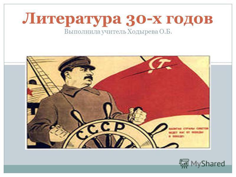 Литература 30-х годов Выполнила учитель Ходырева О.Б.