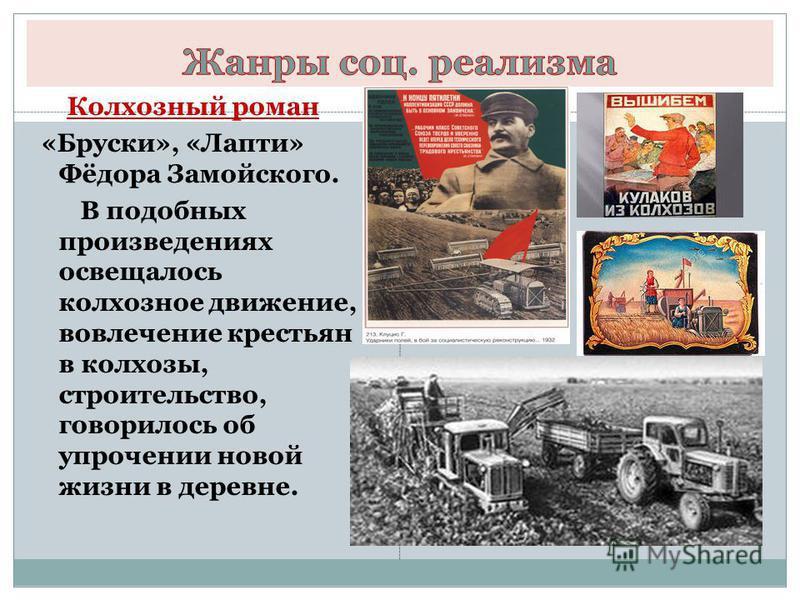 Колхозный роман «Бруски», «Лапти» Фёдора Замойского. В подобных произведениях освещалось колхозное движение, вовлечение крестьян в колхозы, строительство, говорилось об упрочении новой жизни в деревне.