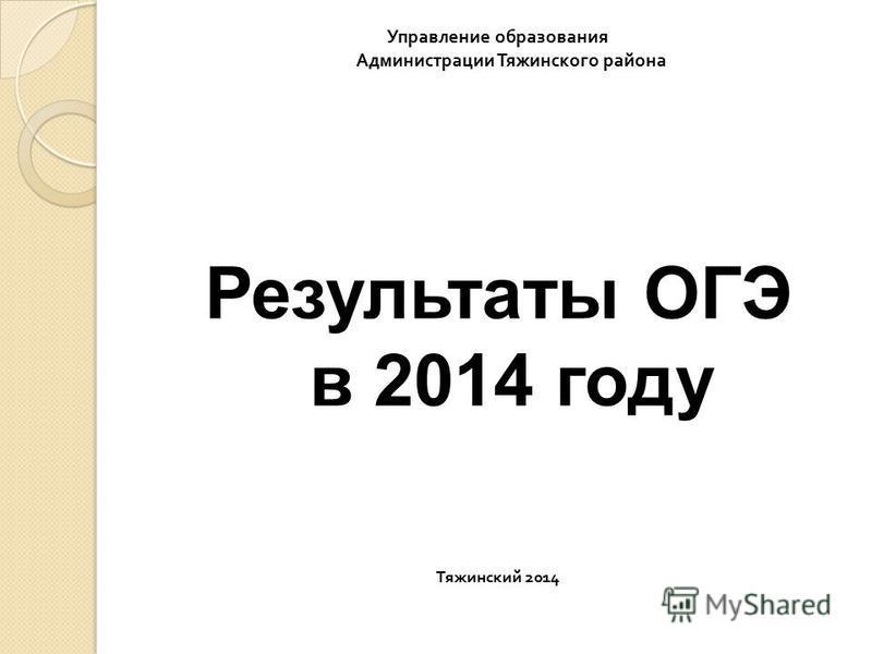 Управление образования Администрации Тяжинского района Результаты ОГЭ в 2014 году Тяжинский 2014