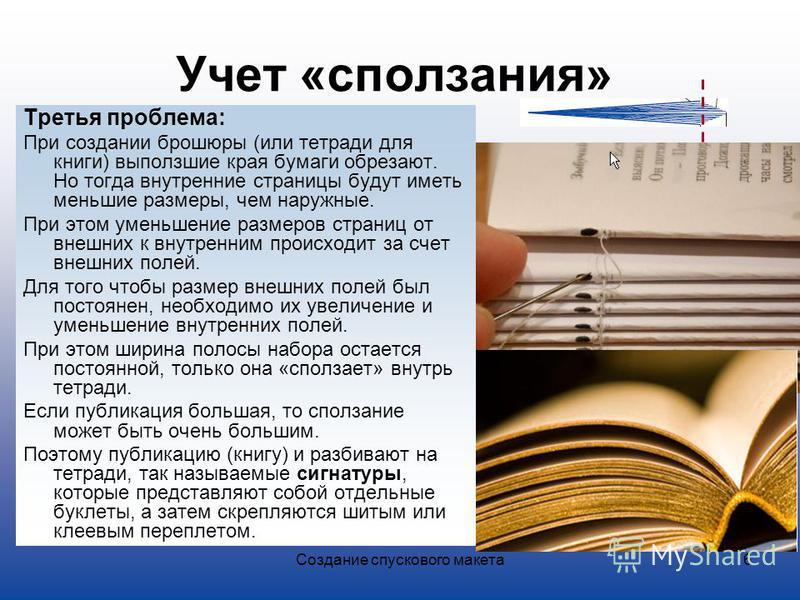 Создание спускового макета 6 Учет «сползания» Третья проблема: При создании брошюры (или тетради для книги) выползшие края бумаги обрезают. Но тогда внутренние страницы будут иметь меньшие размеры, чем наружные. При этом уменьшение размеров страниц о