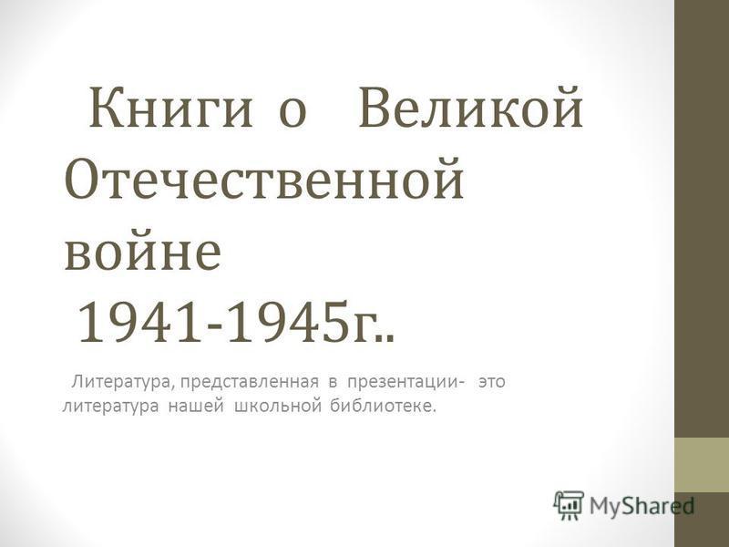 Книги о Великой Отечественной войне 1941-1945 г.. Литература, представленная в презентации- это литература нашей школьной библиотеке.