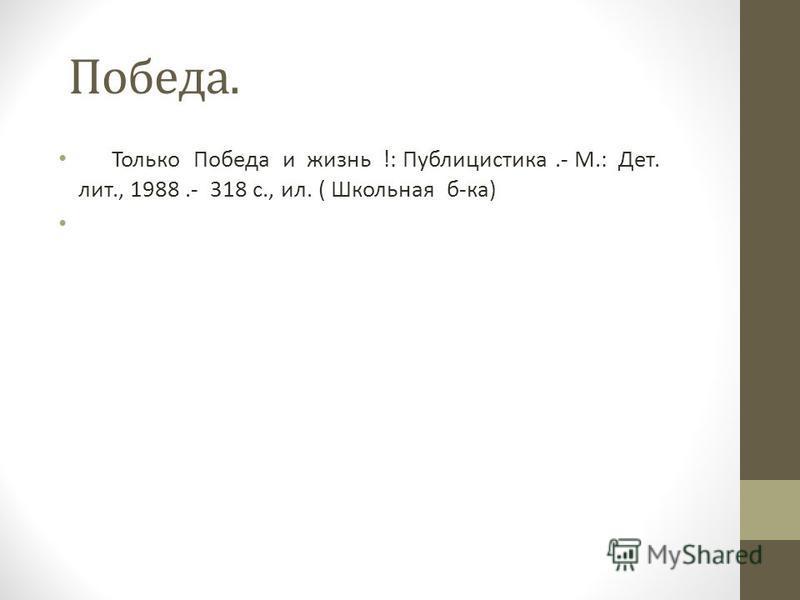 Победа. Только Победа и жизнь !: Публицистика.- М.: Дет. лит., 1988.- 318 с., ил. ( Школьная б-ка)