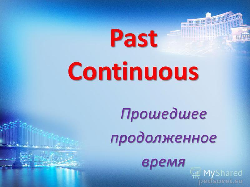 Past Continuous Прошедшеепродолженноевремя