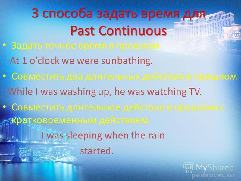 3 способа задать время для Past Continuous Задать точное время в прошлом At 1 oclock we were sunbathing. Совместить два длительных действия в прошлом While I was washing up, he was watching TV. Совместить длительное действие в прошлом с кратковременн