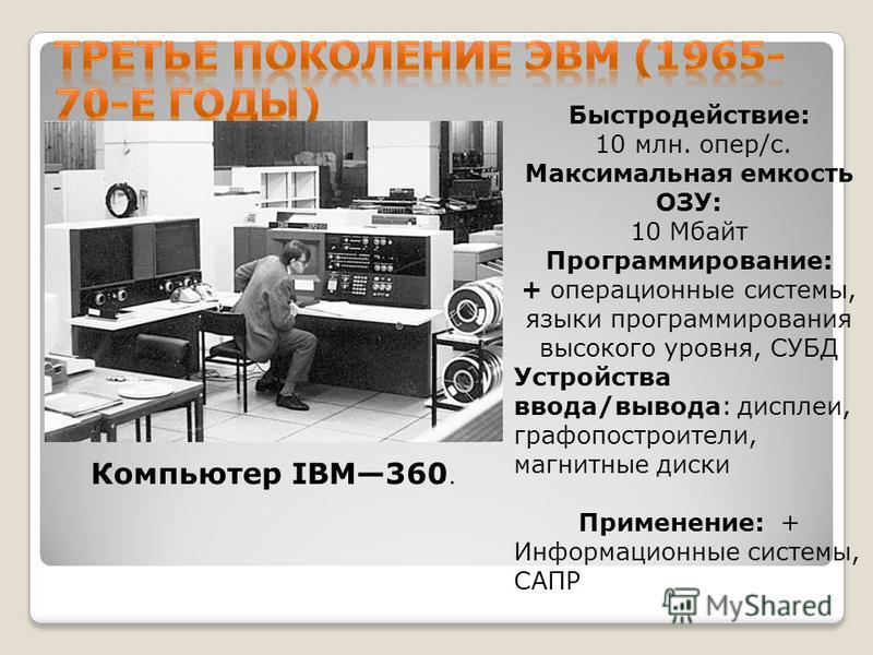 Компьютер IBM360. Быстродействие: 10 млн. опер/с. Максимальная емкость ОЗУ: 10 Мбайт Программирование: + операционные системы, языки программирования высокого уровня, СУБД Устройства ввода/вывода: дисплеи, графопостроители, магнитные диски Применение