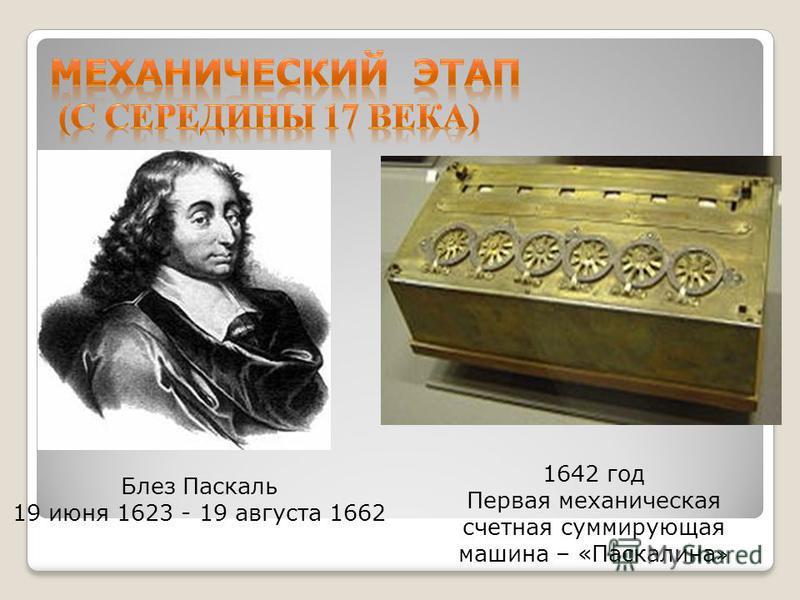Блез Паскаль 19 июня 1623 - 19 августа 1662 1642 год Первая механическая счетная суммирующая машина – «Паскалина »