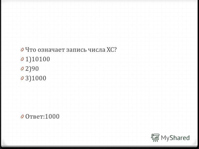 0 Что означает запись числа ХС? 0 1)10100 0 2)90 0 3)1000 0 Ответ:1000