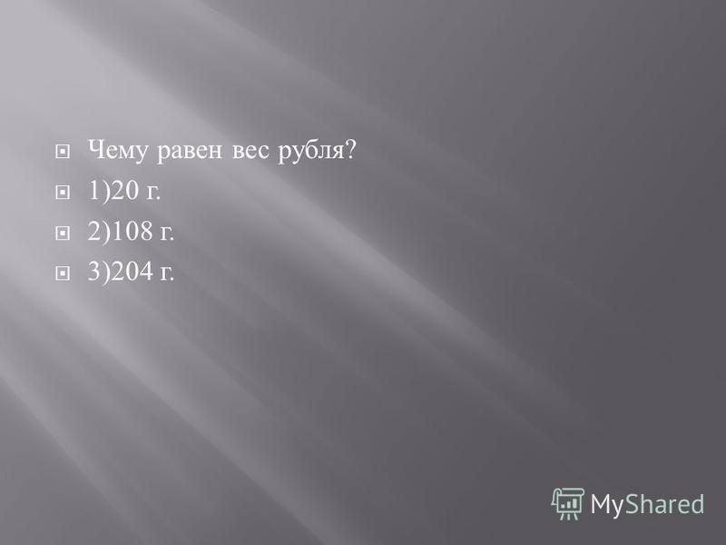 Чему равен вес рубля ? 1)20 г. 2)108 г. 3)204 г.
