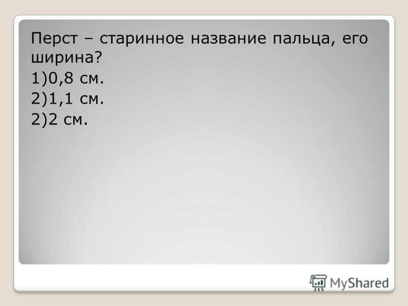 Перст – старинное название пальца, его ширина? 1)0,8 см. 2)1,1 см. 2)2 см.