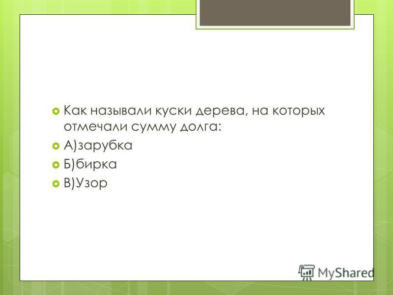 Как называли куски дерева, на которых отмечали сумму долга: А)зарубка Б)бирка В)Узор