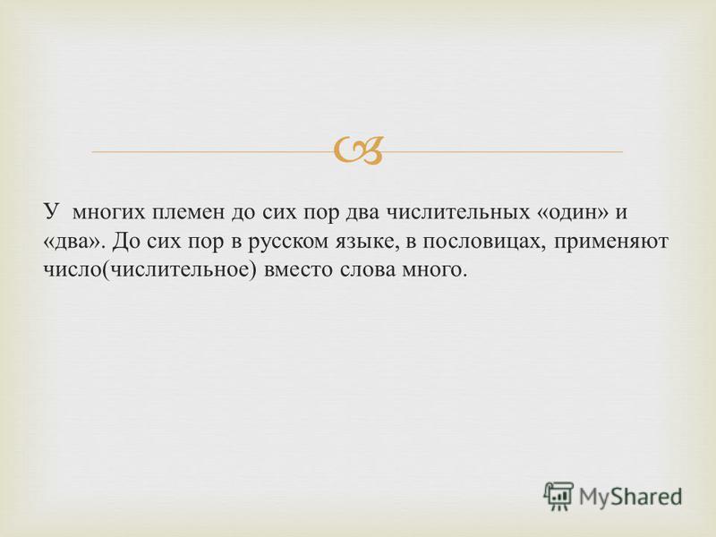 У многих племен до сих пор два числительных « один » и « два ». До сих пор в русском языке, в пословицах, применяют число ( числительное ) вместо слова много.