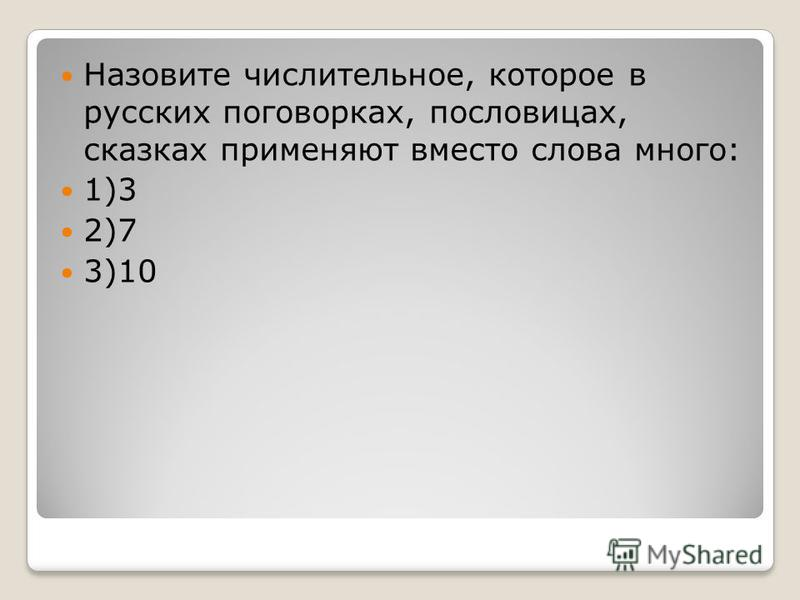 Назовите числительное, которое в русских поговорках, пословицах, сказках применяют вместо слова много: 1)3 2)7 3)10