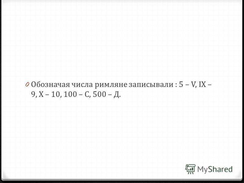 0 Обозначая числа римляне записывали : 5 – V, IX – 9, X – 10, 100 – С, 500 – Д.