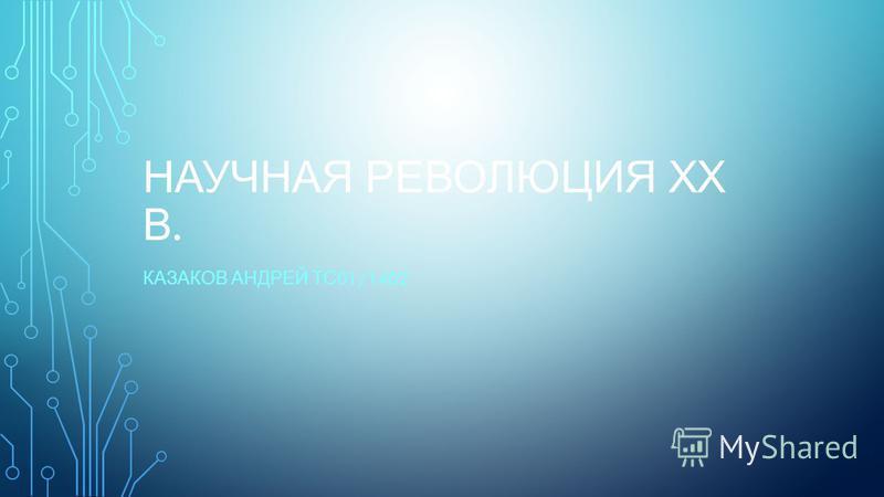 НАУЧНАЯ РЕВОЛЮЦИЯ ХХ В. КАЗАКОВ АНДРЕЙ ТС 01/1402