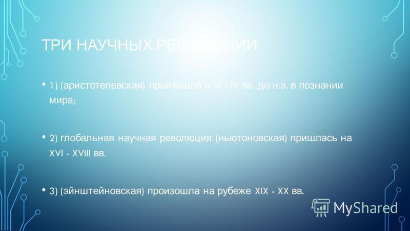 ТРИ НАУЧНЫХ РЕВОЛЮЦИИ 1) ( аристотелевская ) произошла в VI - IV вв. до н. э. в познании мира ; 2) глобальная научная революция ( ньютоновская ) пришлась на XVI - XVIII вв. 3) ( эйнштейновская ) произошла на рубеже XIX - XX вв.