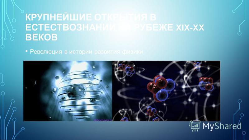КРУПНЕЙШИЕ ОТКРЫТИЯ В ЕСТЕСТВОЗНАНИИ НА РУБЕЖЕ XIX-XX ВЕКОВ Революция в истории развития физики