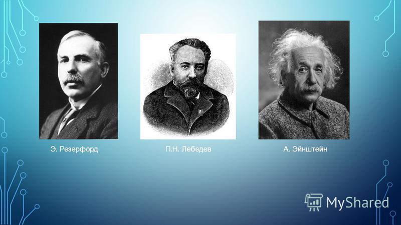 Э. РезерфордП. Н. ЛебедевА. Эйнштейн