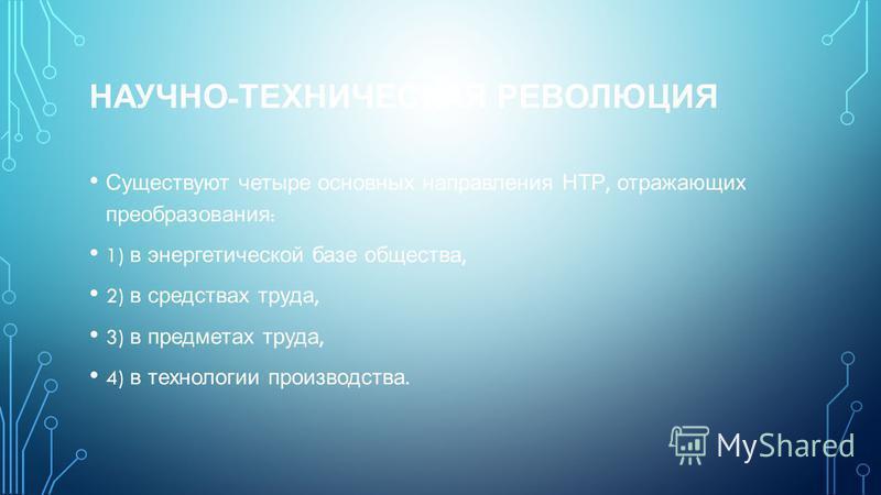 НАУЧНО - ТЕХНИЧЕСКАЯ РЕВОЛЮЦИЯ Существуют четыре основных направления НТР, отражающих преобразования : 1) в энергетической базе общества, 2) в средствах труда, 3) в предметах труда, 4) в технологии производства.
