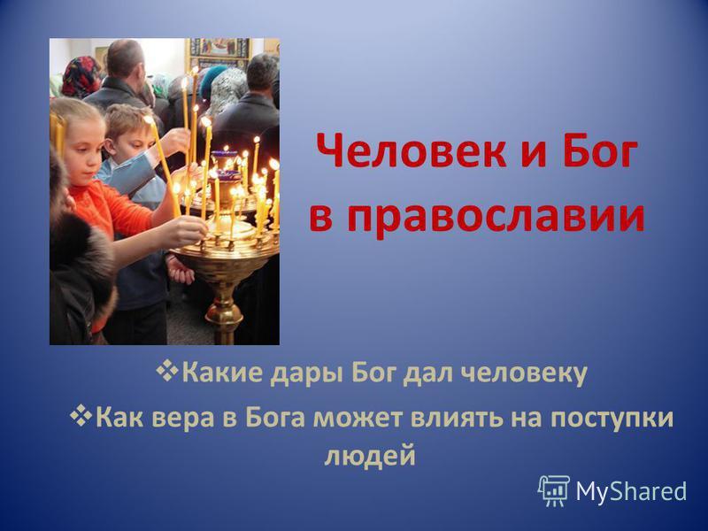 Человек и Бог в православии Какие дары Бог дал человеку Как вера в Бога может влиять на поступки людей