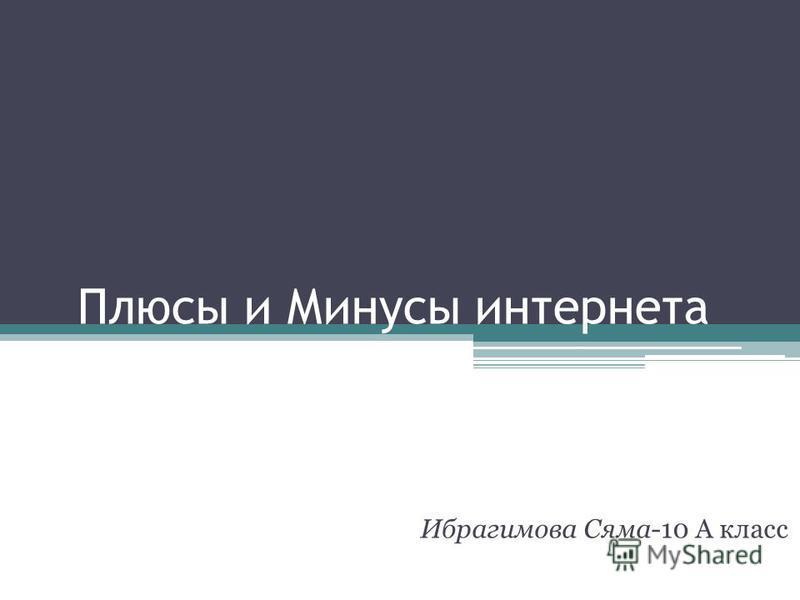 Плюсы и Минусы интернета Ибрагимова Сяма-10 А класс
