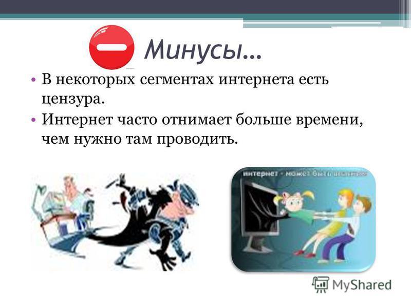 Минусы… В некоторых сегментах интернета есть цензура. Интернет часто отнимает больше времени, чем нужно там проводить.
