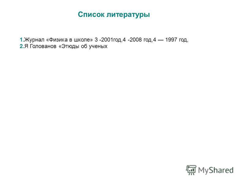 Список литературы 1. Журнал «Физика в школе» 3 -2001 год,4 -2008 год,4 1997 год, 2. Я Голованов «Этюды об ученых