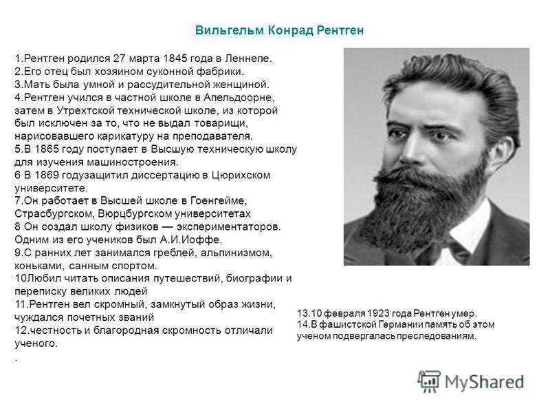 Вильгельм Конрад Рентген 1. Рентген родился 27 марта 1845 года в Леннепе. 2. Его отец был хозяином суконной фабрики. 3. Мать была умной и рассудительной женщиной. 4. Рентген учился в частной школе в Апельдоорне, затем в Утрехтской технической школе,