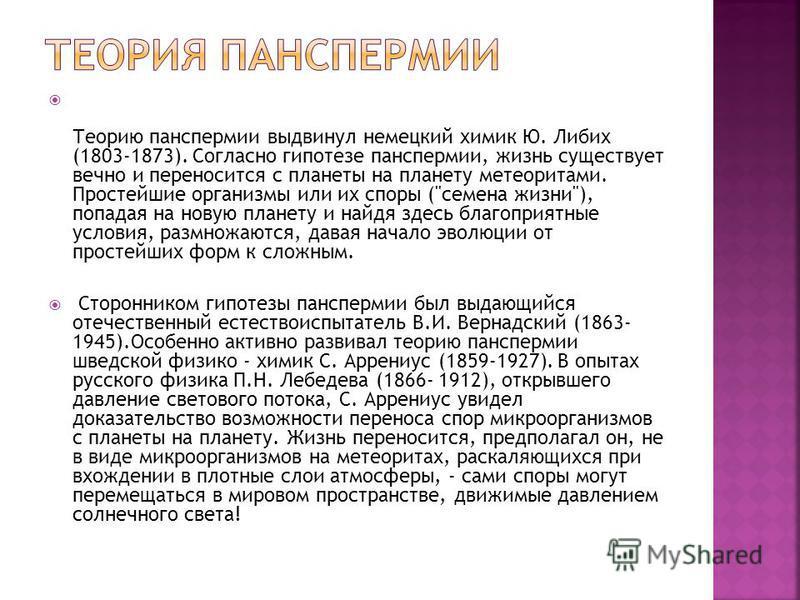 Теорию панспермии выдвинул немецкий химик Ю. Либих (1803-1873). Согласно гипотезе панспермии, жизнь существует вечно и переносится с планеты на планету метеоритами. Простейшие организмы или их споры (
