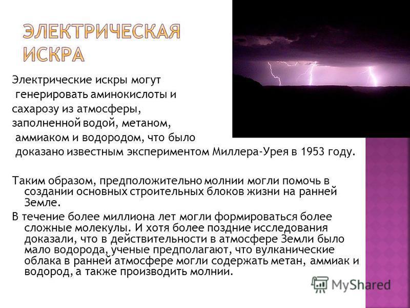 Электрические искры могут генерировать аминокислоты и сахарозу из атмосферы, заполненной водой, метаном, аммиаком и водородом, что было доказано известным экспериментом Миллера-Урея в 1953 году. Таким образом, предположительно молнии могли помочь в с