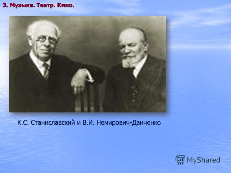 К.С. Станиславский и В.И. Немирович-Данченко 3. Музыка. Театр. Кино.
