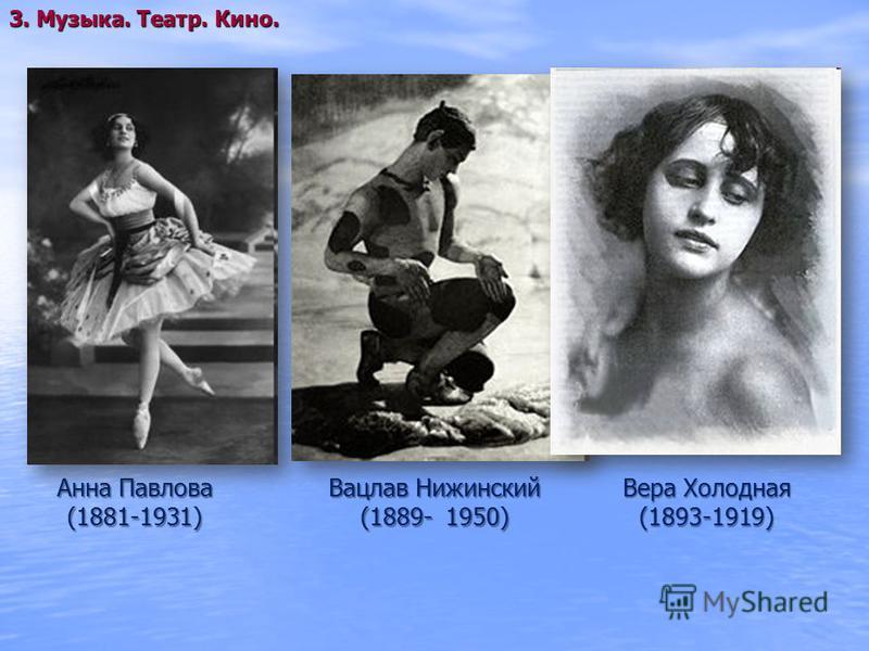 Анна Павлова (1881-1931) 3. Музыка. Театр. Кино. Вацлав Нижинский (1889- 1950) Вера Холодная (1893-1919)
