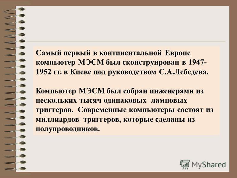 Самый первый в континентальной Европе компьютер МЭСМ был сконструирован в 1947- 1952 гг. в Киеве под руководством С.А.Лебедева. Компьютер МЭСМ был собран инженерами из нескольких тысяч одинаковых ламповых триггеров. Современные компьютеры состоят из