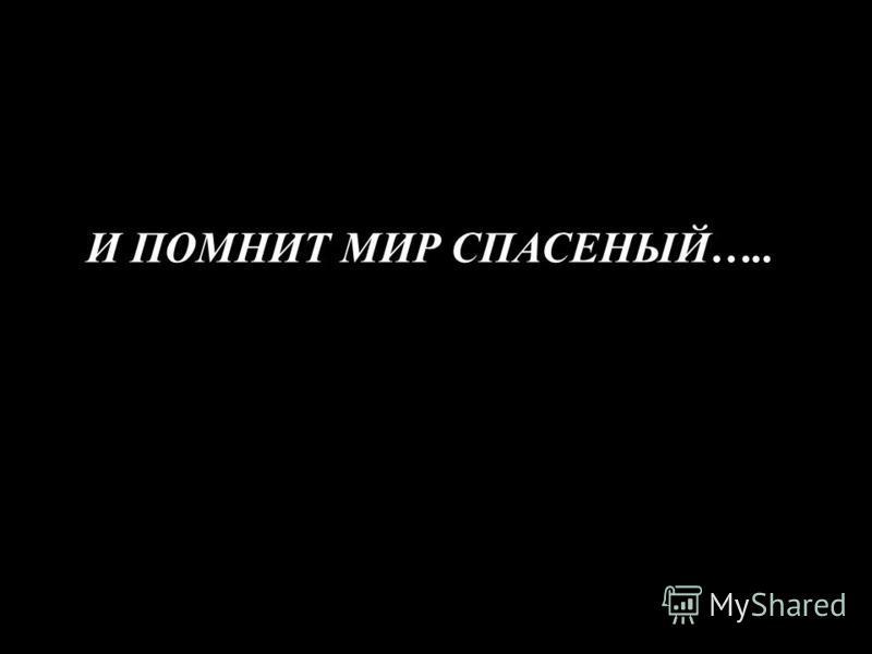 И ПОМНИТ МИР СПАСЕНЫЙ…..