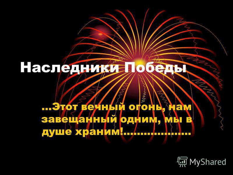 Наследники Победы …Этот вечный огонь, нам завещанный одним, мы в душе храним!....................