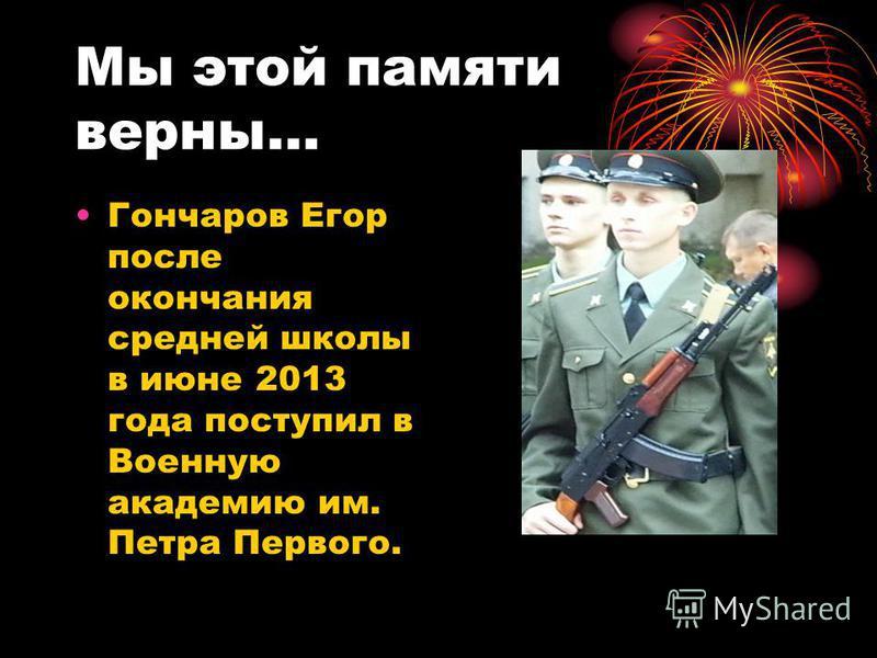 Мы этой памяти верны… Гончаров Егор после окончания средней школы в июне 2013 года поступил в Военную академию им. Петра Первого.