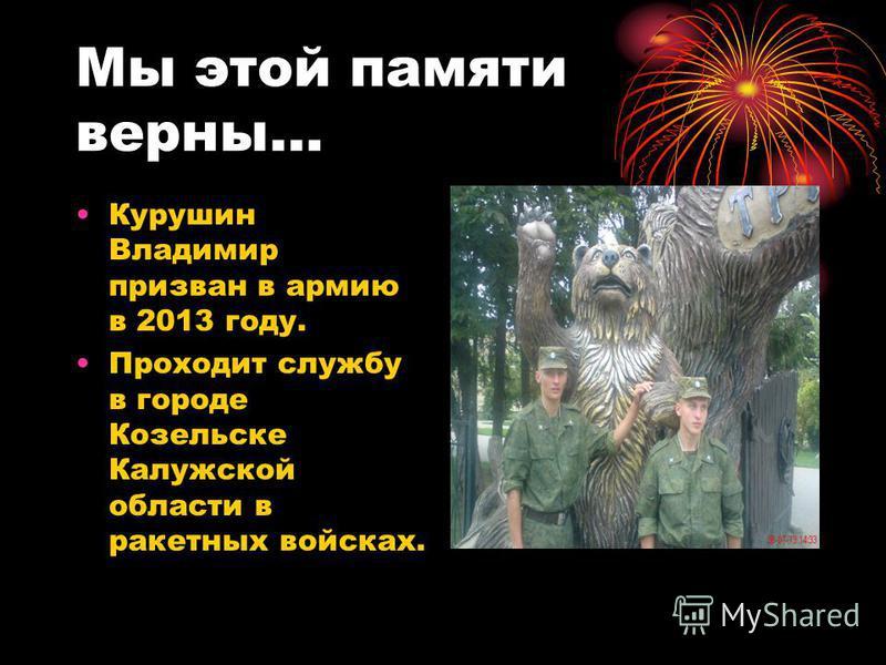 Мы этой памяти верны… Курушин Владимир призван в армию в 2013 году. Проходит службу в городе Козельске Калужской области в ракетных войсках.