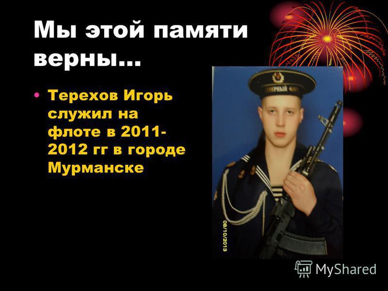 Мы этой памяти верны… Терехов Игорь служил на флоте в 2011- 2012 гг в городе Мурманске